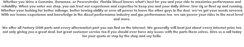 Whether you drive a Cummins, Duramax, or Powerstroke, Florida Diesel knows what's best for you and your ride to maximize performance and reliability. When you enter our shop, you can trust our experience and expertise to keep you and your daily driver, tow rig or fleet up and running. Whether your looking for better mileage, better towing ability or over all power to leave the other guys in the dust, we've got your needs covered. With our teams experience and knowledge in the diesel performance industry and gas performance too, we can power your rides to the next level and more. We offer all Factory OEM parts and every aftermarket part you can find on the internet. We generally will beat just about every internet price too, not only giving you a great deal, but great customer service too if you should ever have any issues with the parts them selves. Give us a call today for your quote or stop by the shop and say hello.